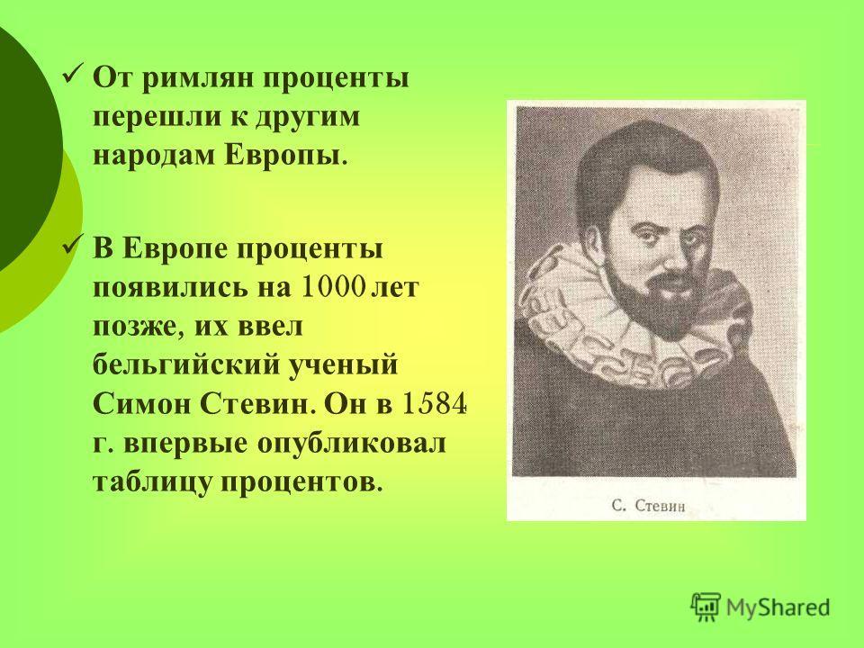 От римлян проценты перешли к другим народам Европы. В Европе проценты появились на 1000 лет позже, их ввел бельгийский ученый Симон Стевин. Он в 1584 г. впервые опубликовал таблицу процентов.