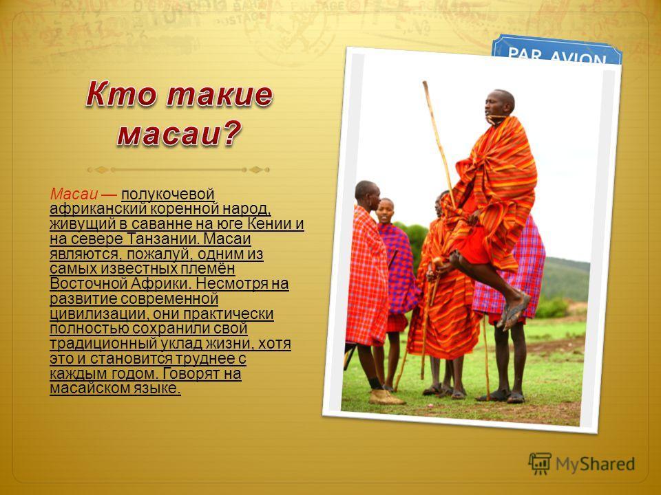 Масаи полукочевой африканский коренной народ, живущий в саванне на юге Кении и на севере Танзании. Масаи являются, пожалуй, одним из самых известных племён Восточной Африки. Несмотря на развитие современной цивилизации, они практически полностью сохр