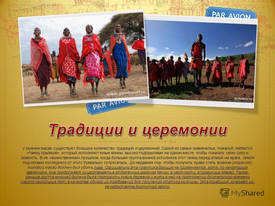 У мужчин масаи существует большое количество традиций и церемоний. Одной из самых знаменитых, пожалуй, является «танец прыжков», который исполняют юные воины, высоко подпрыгивая на одном месте, чтобы показать свою силу и ловкость. В их «воинственном»