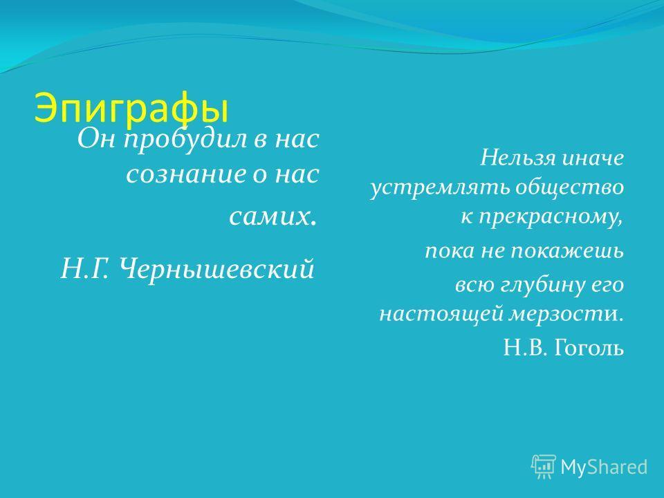 Эпиграфы Он пробудил в нас сознание о нас самих. Н.Г. Чернышевский Нельзя иначе устремлять общество к прекрасному, пока не покажешь всю глубину его настоящей мерзости. Н.В. Гоголь