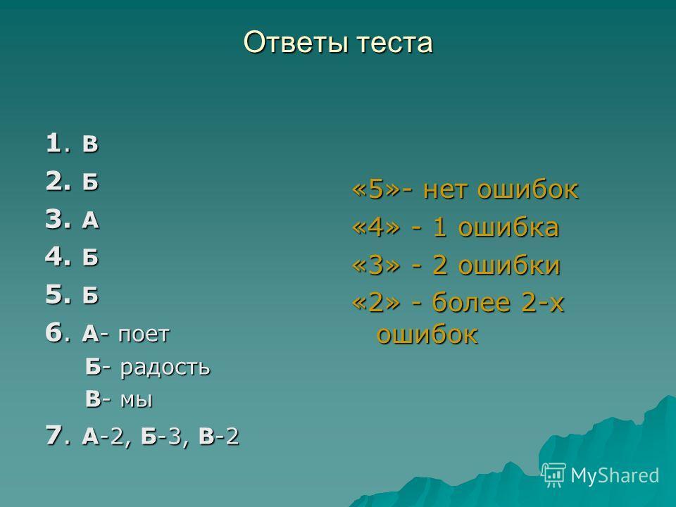 Ответы теста 1. В 2. Б 3. А 4. Б 5. Б 6. А- поет Б- радость Б- радость В- мы В- мы 7. А-2, Б-3, В-2 «5»- нет ошибок «4» - 1 ошибка «3» - 2 ошибки «2» - более 2-х ошибок