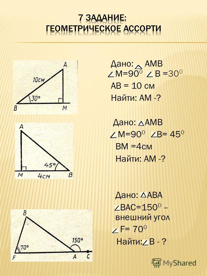 Дано: АМВ М=90 0 В =30 0 АВ = 10 см Найти: АМ -? Дано: АМВ М=90 0 В= 45 0 ВМ =4см Найти: АМ -? Дано: АВА ВАС=150 0 – внешний угол F= 70 0 Найти: В - ?