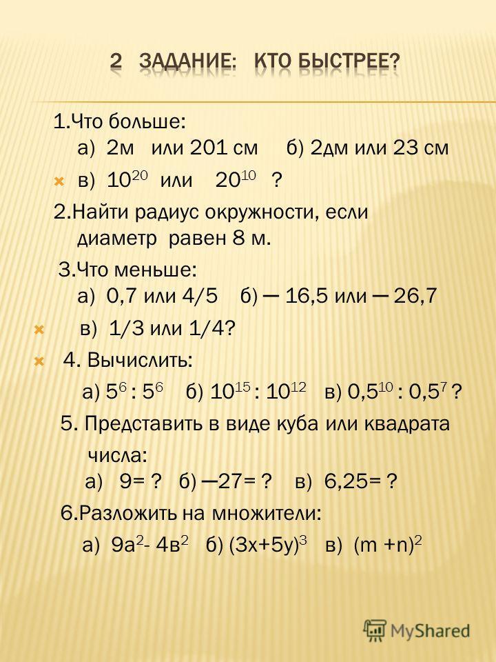1.Что больше: а) 2м или 201 см б) 2дм или 23 см в) 10 20 или 20 10 ? 2.Найти радиус окружности, если диаметр равен 8 м. 3.Что меньше: а) 0,7 или 4/5 б) 16,5 или 26,7 в) 1/3 или 1/4? 4. Вычислить: а) 5 6 : 5 6 б) 10 15 : 10 12 в) 0,5 10 : 0,5 7 ? 5. П