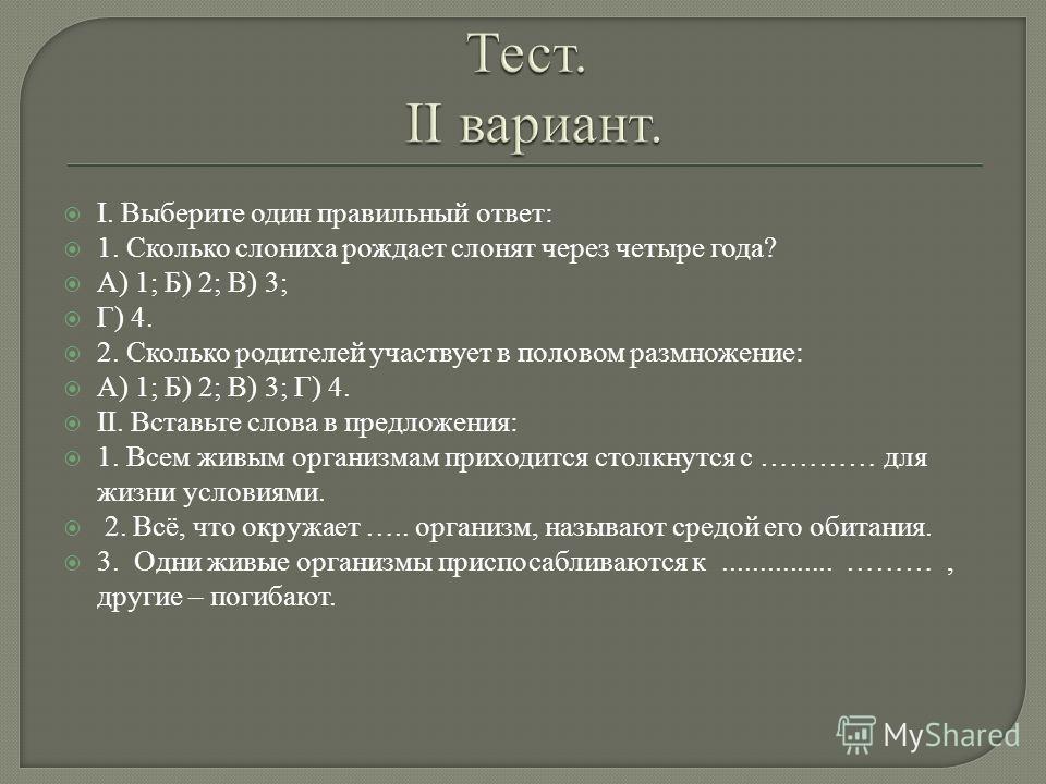 I. Выберите один правильный ответ: 1. Сколько слониха рождает слонят через четыре года? А) 1; Б) 2; В) 3; Г) 4. 2. Сколько родителей участвует в половом размножение: А) 1; Б) 2; В) 3; Г) 4. II. Вставьте слова в предложения: 1. Всем живым организмам п