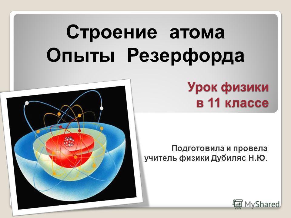 Строение атома Опыты Резерфорда Урок физики в 11 классе Подготовила и провела учитель физики Дубиляс Н.Ю.