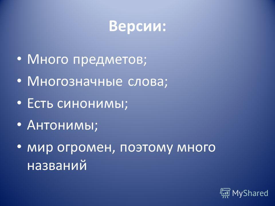 Версии: Много предметов; Многозначные слова; Есть синонимы; Антонимы; мир огромен, поэтому много названий