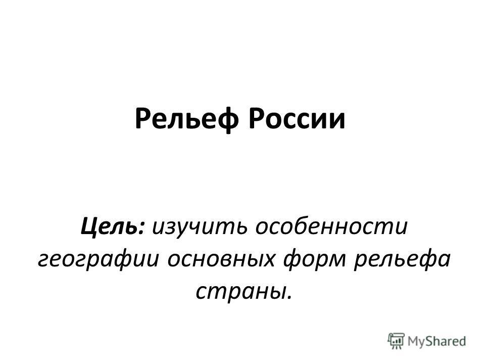 Рельеф России Цель: изучить особенности географии основных форм рельефа страны.