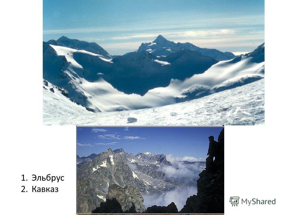 1.Эльбрус 2.Кавказ