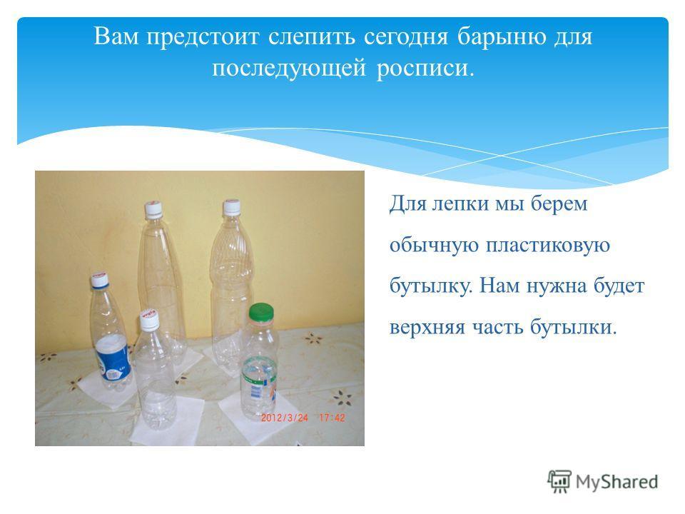 Вам предстоит слепить сегодня барыню для последующей росписи. Для лепки мы берем обычную пластиковую бутылку. Нам нужна будет верхняя часть бутылки.