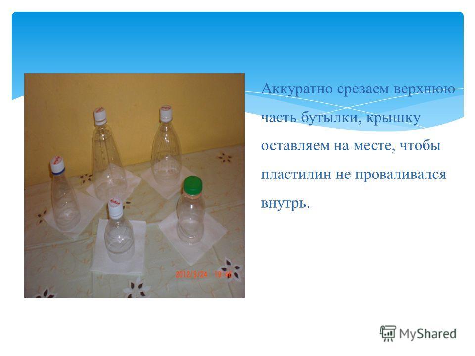Аккуратно срезаем верхнюю часть бутылки, крышку оставляем на месте, чтобы пластилин не проваливался внутрь.