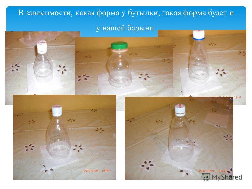 В зависимости, какая форма у бутылки, такая форма будет и у нашей барыни.