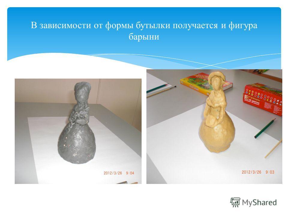 В зависимости от формы бутылки получается и фигура барыни