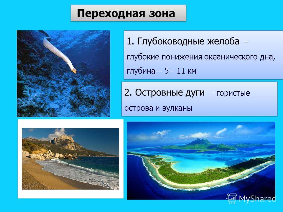 Переходная зона 2. Островные дуги - гористые острова и вулканы 1. Глубоководные желоба – глубокие понижения океанического дна, глубина – 5 - 11 км 1. Глубоководные желоба – глубокие понижения океанического дна, глубина – 5 - 11 км