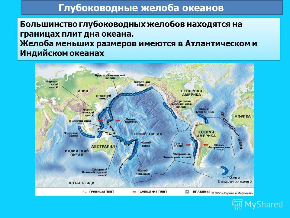 Большинство глубоководных желобов находятся на границах плит дна океана. Желоба меньших размеров имеются в Атлантическом и Индийском океанах Большинство глубоководных желобов находятся на границах плит дна океана. Желоба меньших размеров имеются в Ат