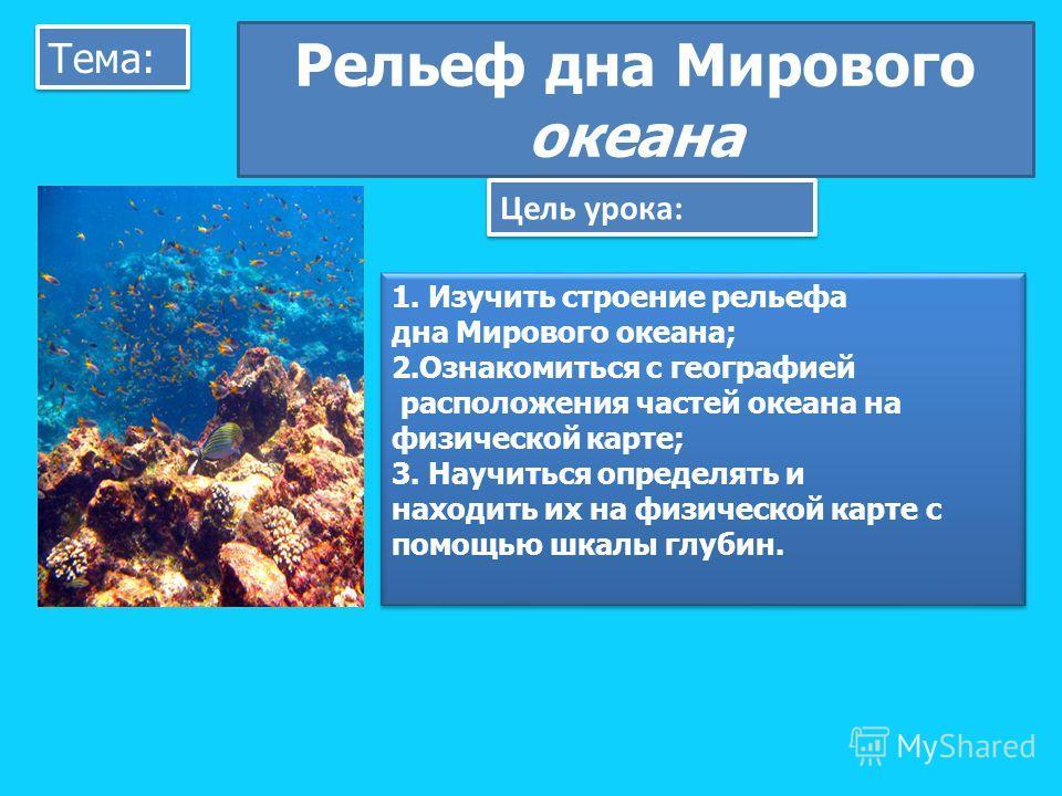 Тема: Рельеф дна Мирового океана Цель урока: 1. Изучить строение рельефа дна Мирового океана; 2.Ознакомиться с географией расположения частей океана на физической карте; 3. Научиться определять и находить их на физической карте с помощью шкалы глубин