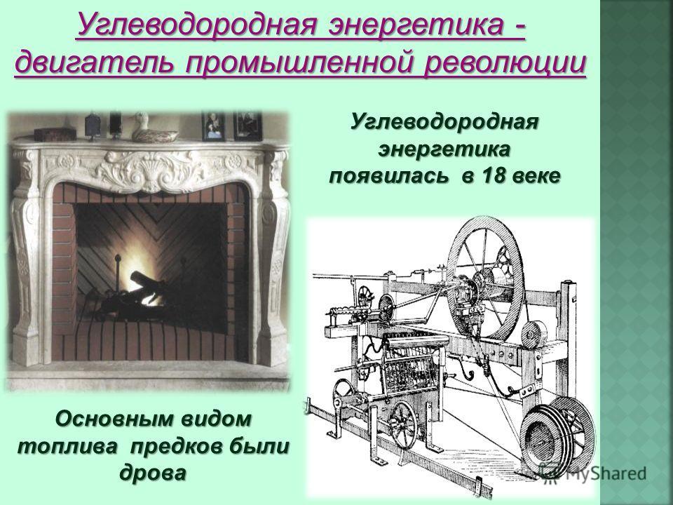 Углеводородная энергетика появилась в 18 веке Основным видом топлива предков были дрова Углеводородная энергетика - двигатель промышленной революции