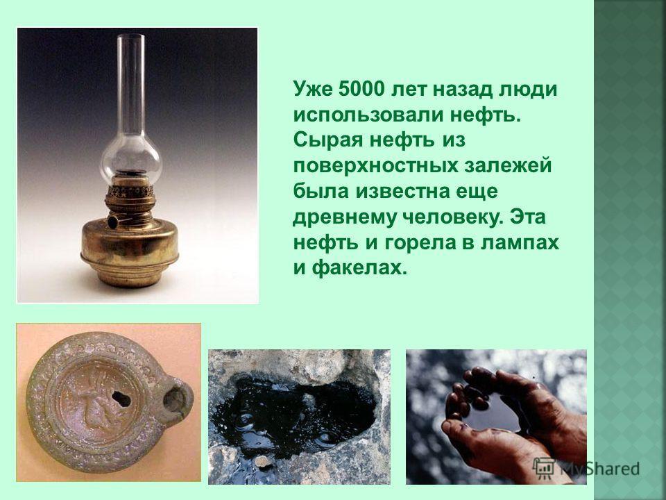 Уже 5000 лет назад люди использовали нефть. Сырая нефть из поверхностных залежей была известна еще древнему человеку. Эта нефть и горела в лампах и факелах.