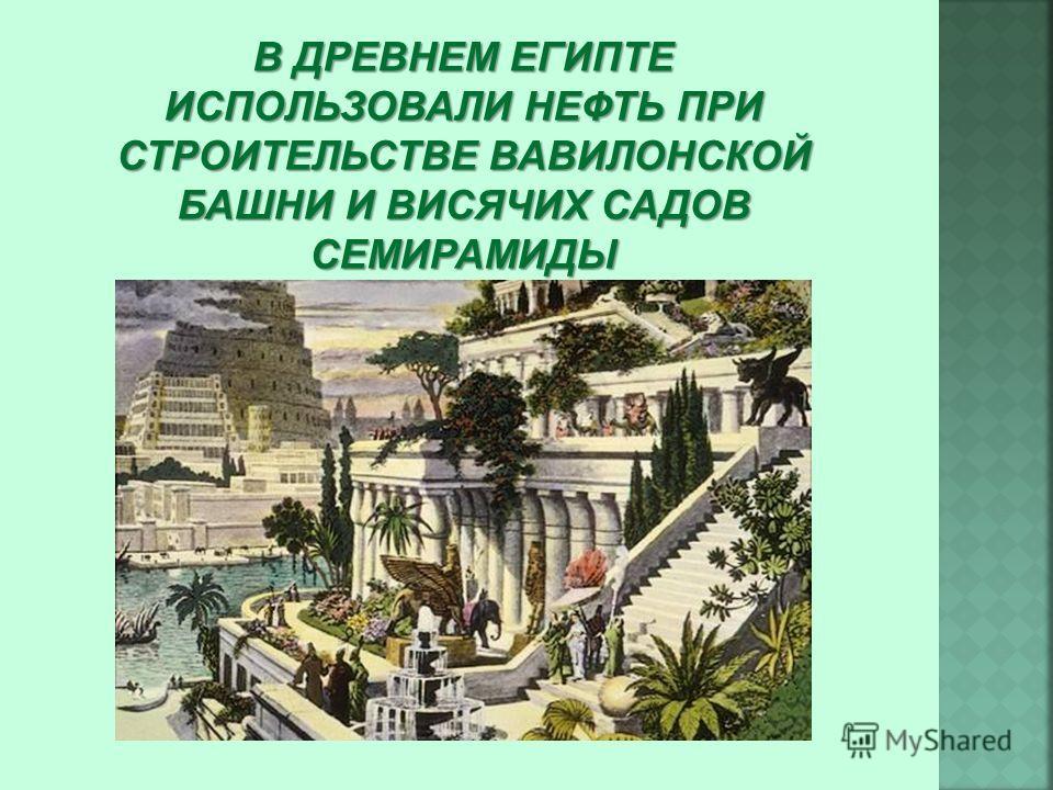В ДРЕВНЕМ ЕГИПТЕ ИСПОЛЬЗОВАЛИ НЕФТЬ ПРИ СТРОИТЕЛЬСТВЕ ВАВИЛОНСКОЙ БАШНИ И ВИСЯЧИХ САДОВ СЕМИРАМИДЫ