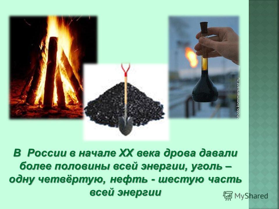 В России в начале XX века дрова давали более половины всей энергии, уголь – одну четвёртую, нефть - шестую часть всей энергии