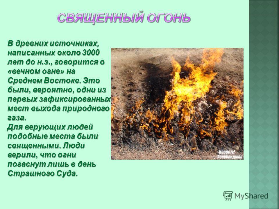 В древних источниках, написанных около 3000 лет до н.э., говорится о «вечном огне» на Среднем Востоке. Это были, вероятно, одни из первых зафиксированных мест выхода природного газа. Для верующих людей подобные места были священными. Люди верили, что
