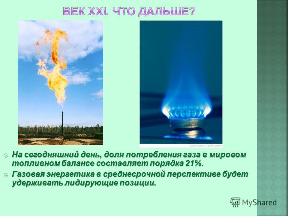На сегодняшний день, доля потребления газа в мировом топливном балансе составляет порядка 21%. На сегодняшний день, доля потребления газа в мировом топливном балансе составляет порядка 21%. Газовая энергетика в среднесрочной перспективе будет удержив