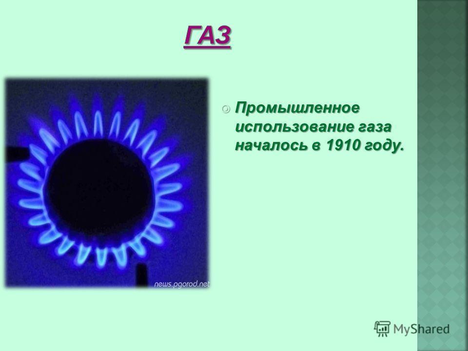 Промышленное использование газа началось в 1910 году. Промышленное использование газа началось в 1910 году.
