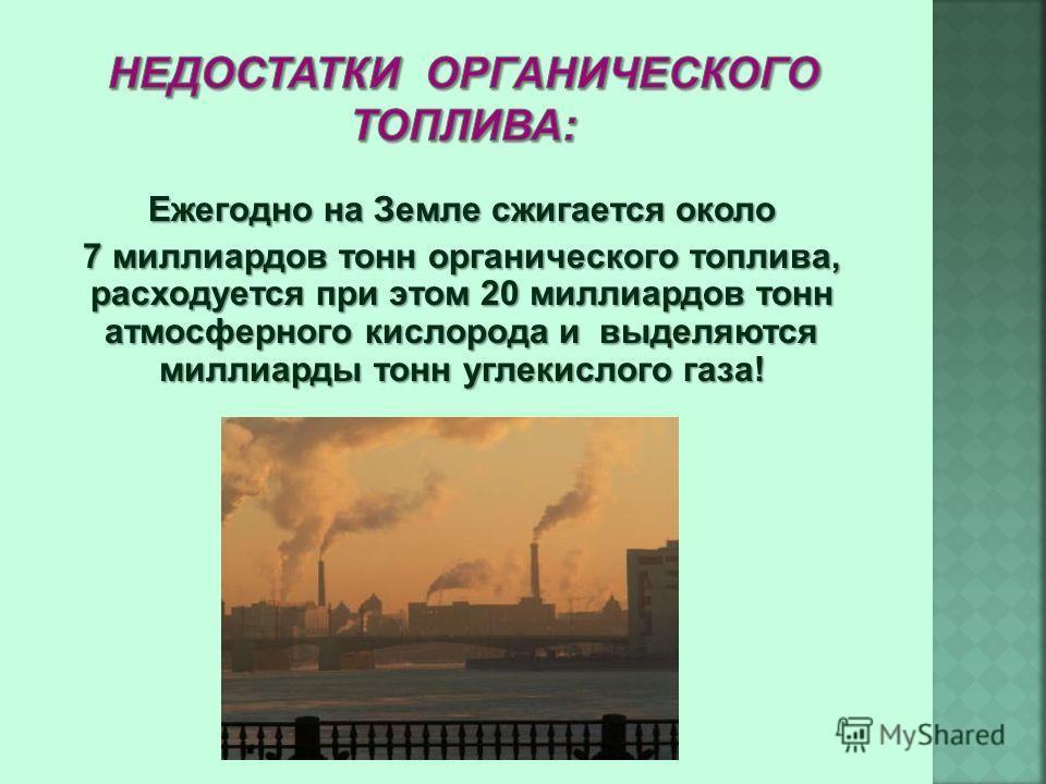 Ежегодно на Земле сжигается около 7 миллиардов тонн органического топлива, расходуется при этом 20 миллиардов тонн атмосферного кислорода и выделяются миллиарды тонн углекислого газа!