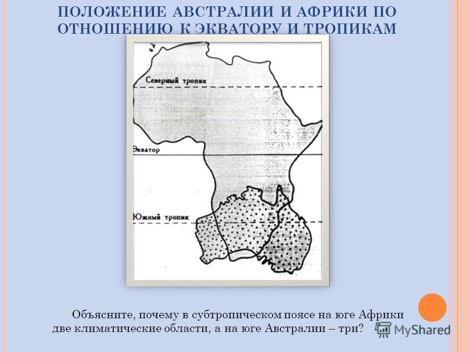 ПОЛОЖЕНИЕ АВСТРАЛИИ И АФРИКИ ПО ОТНОШЕНИЮ К ЭКВАТОРУ И ТРОПИКАМ Объясните, почему в субтропическом поясе на юге Африки две климатические области, а на юге Австралии – три?