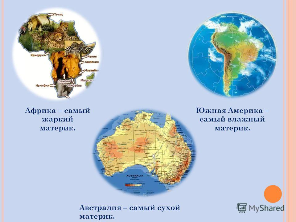 Африка – самый жаркий материк. Южная Америка – самый влажный материк. Австралия – самый сухой материк.