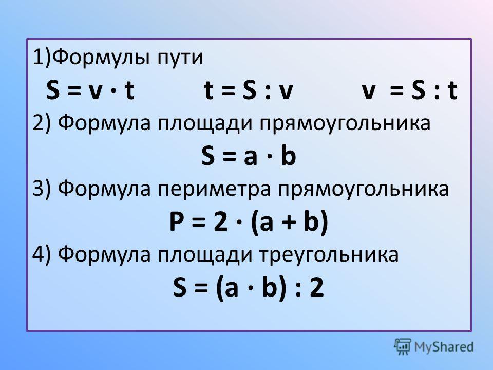 1)Формулы пути S = v t t = S : v v = S : t 2) Формула площади прямоугольника S = a b 3) Формула периметра прямоугольника P = 2 (a + b) 4) Формула площади треугольника S = (a b) : 2