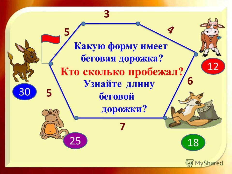 5 3 4 5 6 7 12 18 30 25 Узнайте длину беговой дорожки? Какую форму имеет беговая дорожка? Кто сколько пробежал?