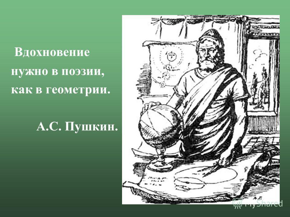 Вдохновение нужно в поэзии, как в геометрии. А.С. Пушкин.