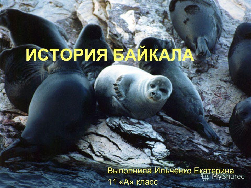 ИСТОРИЯ БАЙКАЛА Выполнила Ильченко Екатерина 11 «А» класс
