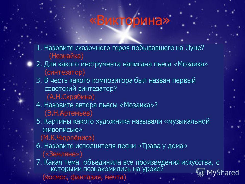 «Викторина» 1. Назовите сказочного героя побывавшего на Луне? (Незнайка) 2. Для какого инструмента написана пьеса «Мозаика» (синтезатор) 3. В честь какого композитора был назван первый советский синтезатор? (А.Н.Скрябина) 4. Назовите автора пьесы «Мо