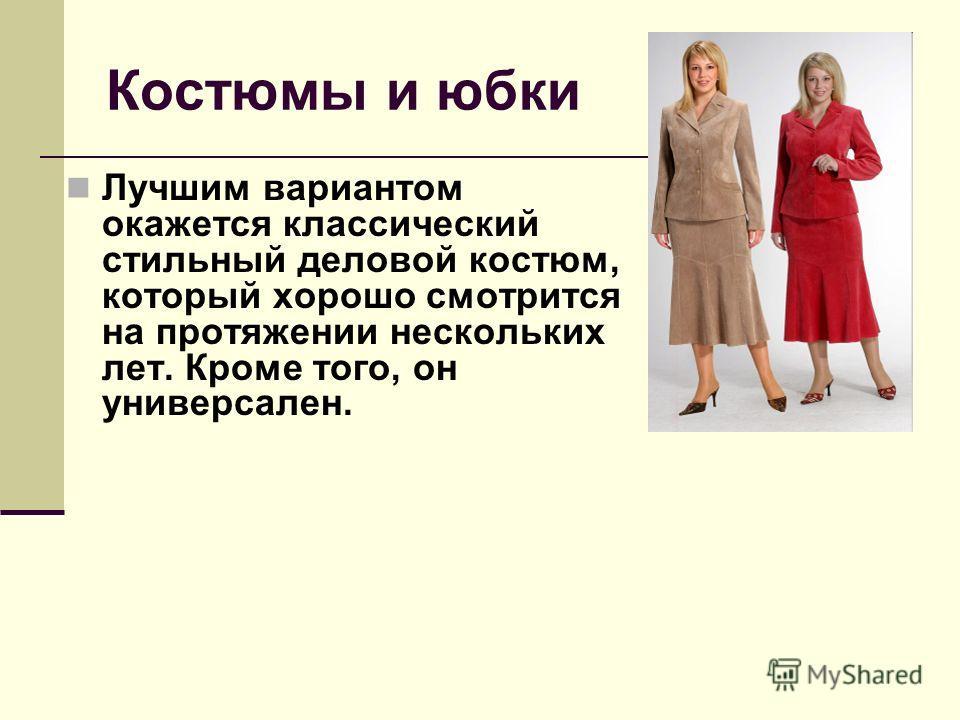 Костюмы и юбки Лучшим вариантом окажется классический стильный деловой костюм, который хорошо смотрится на протяжении нескольких лет. Кроме того, он универсален.