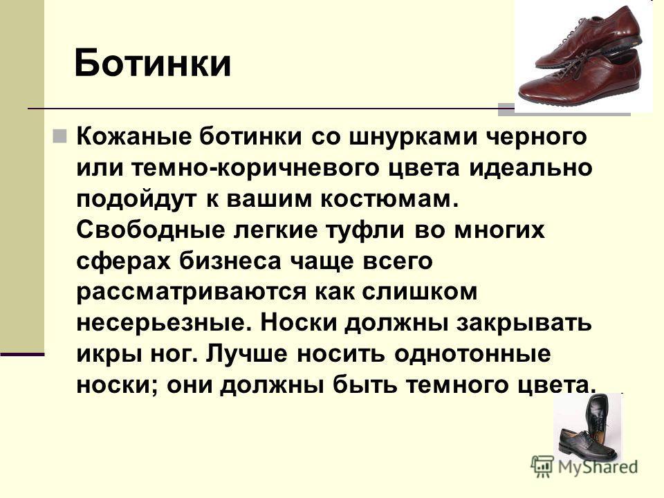 Ботинки Кожаные ботинки со шнурками черного или темно-коричневого цвета идеально подойдут к вашим костюмам. Свободные легкие туфли во многих сферах бизнеса чаще всего рассматриваются как слишком несерьезные. Носки должны закрывать икры ног. Лучше нос