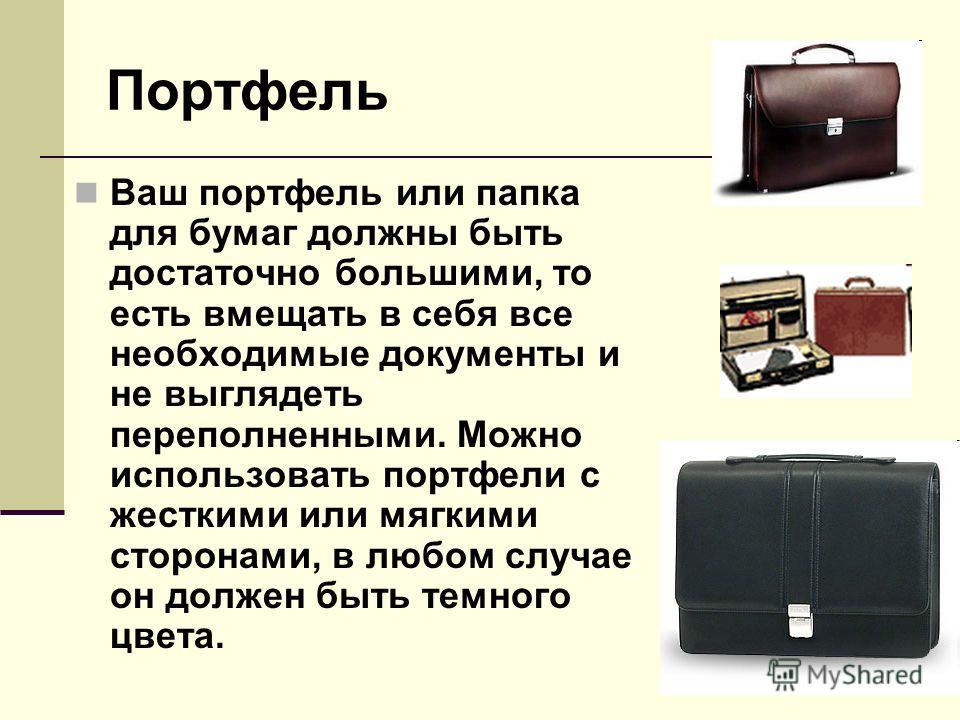 Портфель Ваш портфель или папка для бумаг должны быть достаточно большими, то есть вмещать в себя все необходимые документы и не выглядеть переполненными. Можно использовать портфели с жесткими или мягкими сторонами, в любом случае он должен быть тем