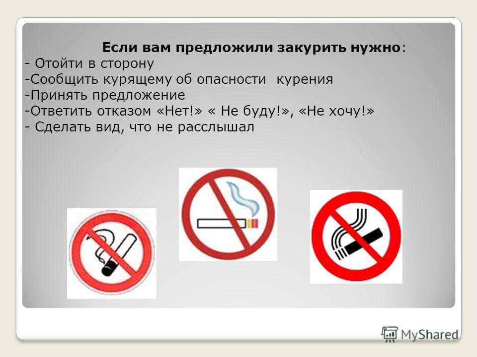 Если вам предложили закурить нужно: - Отойти в сторону -Сообщить курящему об опасности курения -Принять предложение -Ответить отказом «Нет!» « Не буду!», «Не хочу!» - Сделать вид, что не расслышал