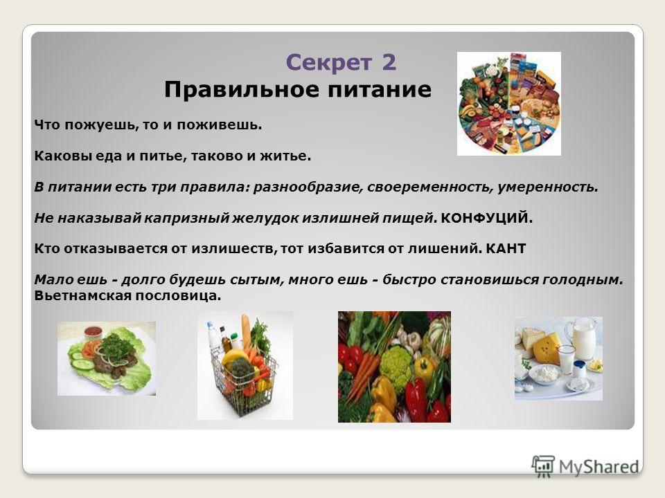 Секрет 2 Правильное питание Что пожуешь, то и поживешь. Каковы еда и питье, таково и житье. В питании есть три правила: разнообразие, своеременность, умеренность. Не наказывай капризный желудок излишней пищей. КОНФУЦИЙ. Кто отказывается от излишеств,