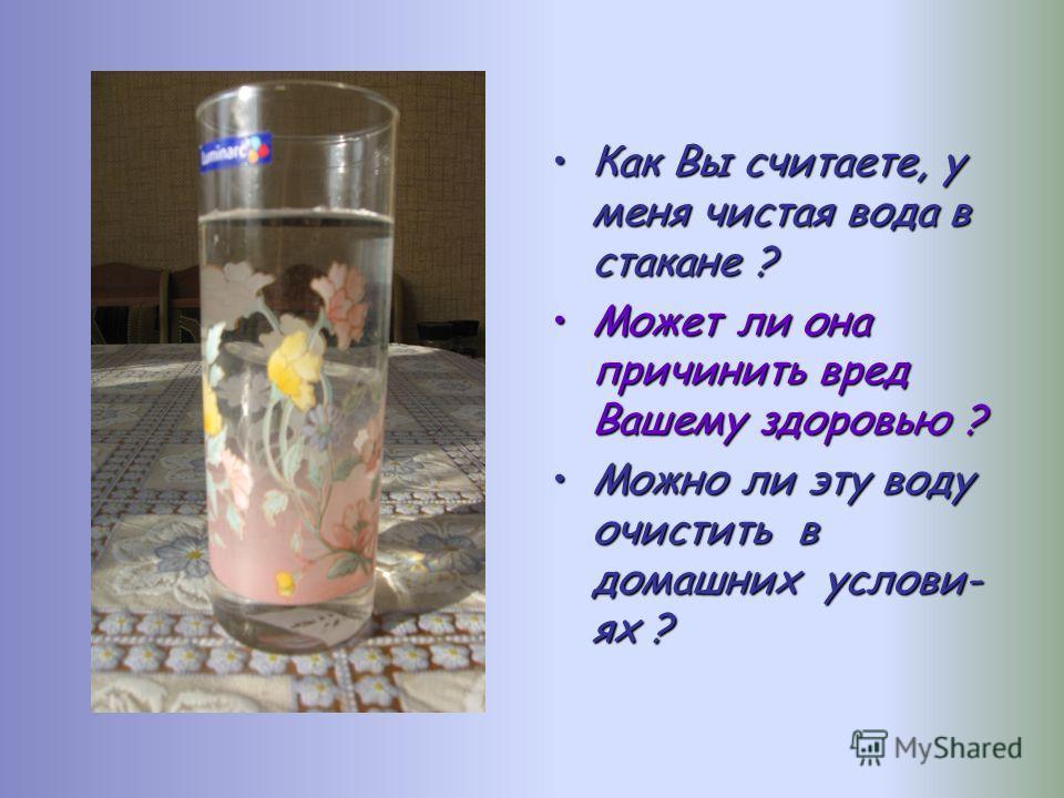 Как Вы считаете, у меня чистая вода в стакане ?Как Вы считаете, у меня чистая вода в стакане ? Может ли она причинить вред Вашему здоровью ?Может ли она причинить вред Вашему здоровью ? Можно ли эту воду очистить в домашних услови- ях ?Можно ли эту в