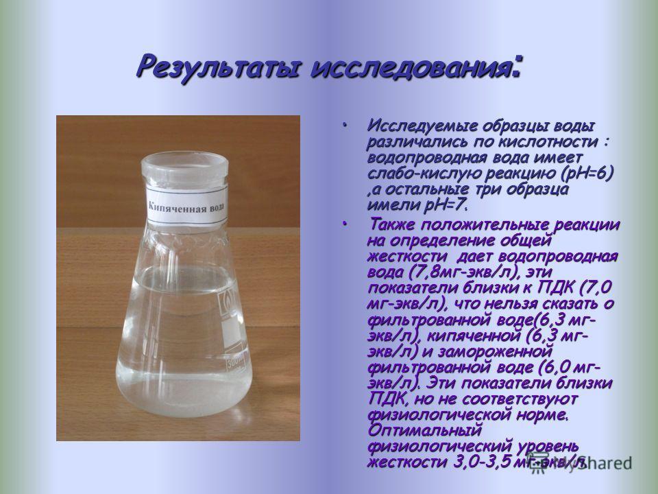 Результаты исследования : Исследуемые образцы воды различались по кислотности : водопроводная вода имеет слабо-кислую реакцию (рН=6),а остальные три образца имели рН=7.Исследуемые образцы воды различались по кислотности : водопроводная вода имеет сла