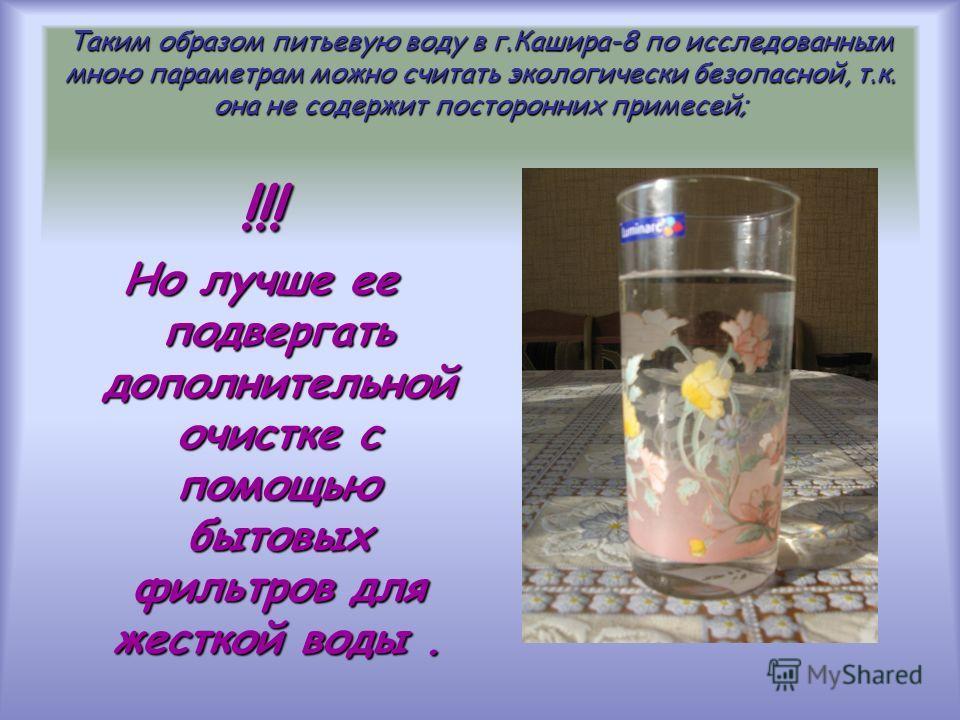 Таким образом питьевую воду в г.Кашира-8 по исследованным мною параметрам можно считать экологически безопасной, т.к. она не содержит посторонних примесей; !!! Но лучше ее подвергать дополнительной очистке с помощью бытовых фильтров для жесткой воды.