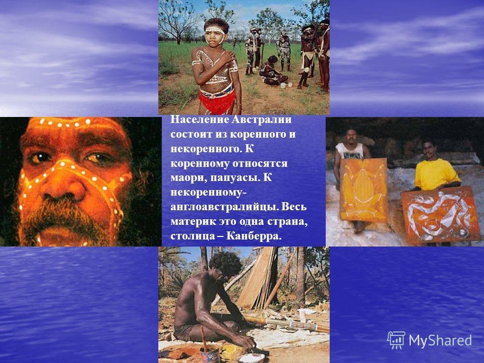 Население Австралии состоит из коренного и некоренного. К коренному относятся маори, папуасы. К некоренному- англоавстралийцы. Весь материк это одна страна, столица – Канберра.