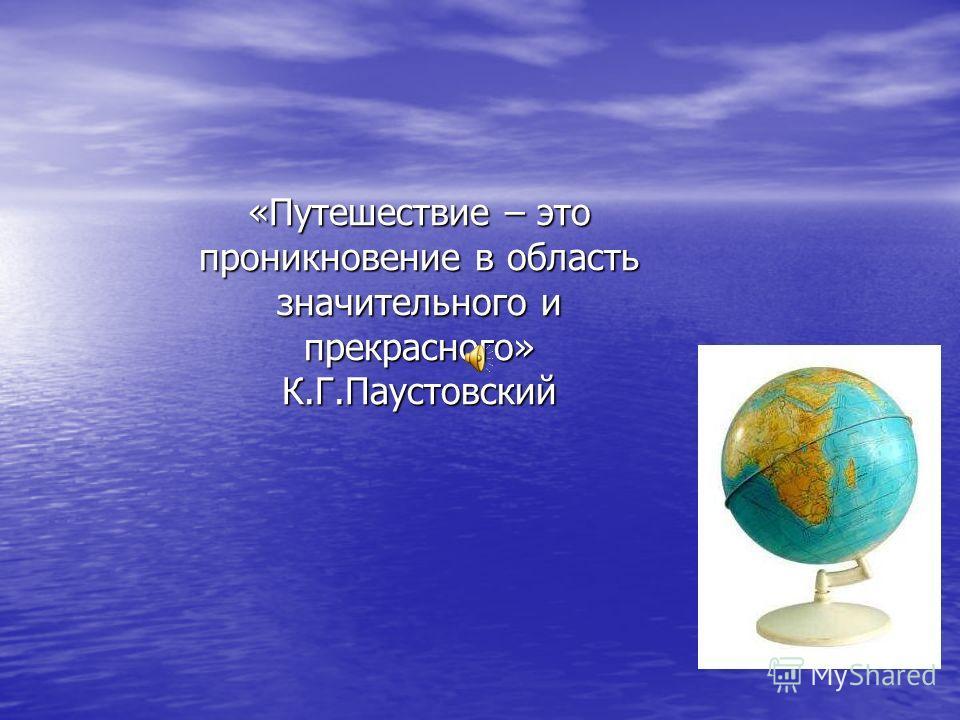 «Путешествие – это проникновение в область значительного и прекрасного» К.Г.Паустовский