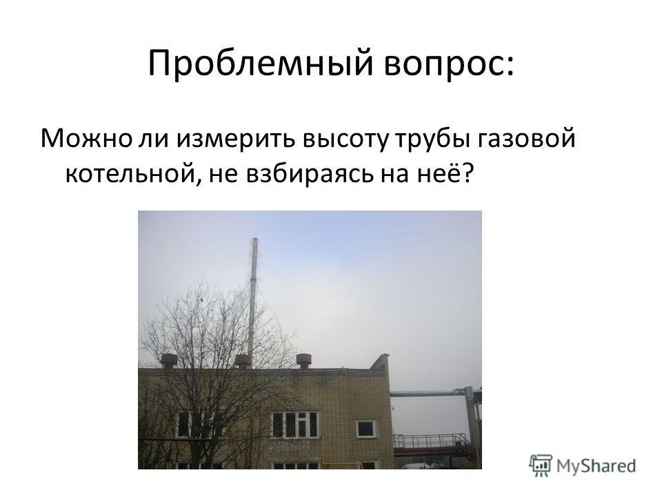 Проблемный вопрос: Можно ли измерить высоту трубы газовой котельной, не взбираясь на неё?
