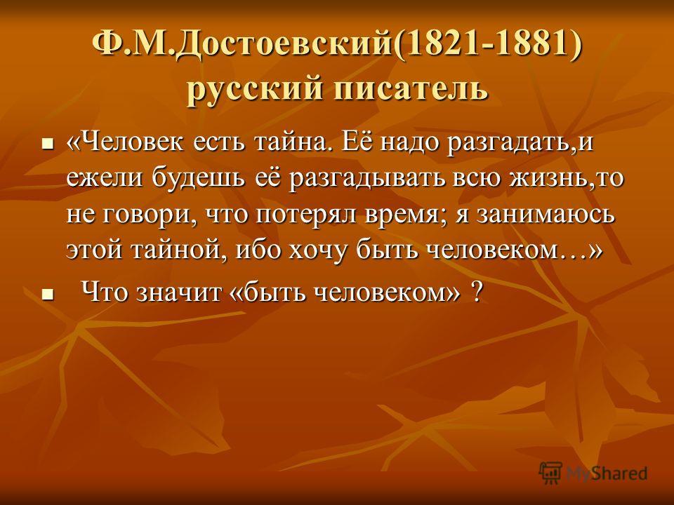 Ф.М.Достоевский(1821-1881) русский писатель «Человек есть тайна. Её надо разгадать,и ежели будешь её разгадывать всю жизнь,то не говори, что потерял время; я занимаюсь этой тайной, ибо хочу быть человеком…» «Человек есть тайна. Её надо разгадать,и еж