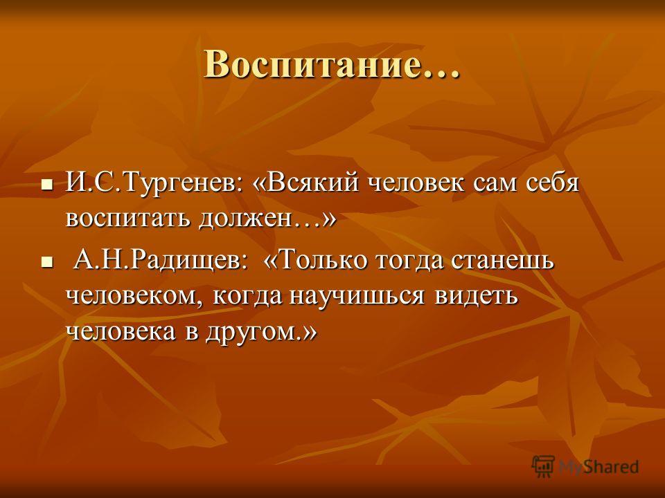 Воспитание… И.С.Тургенев: «Всякий человек сам себя воспитать должен…» И.С.Тургенев: «Всякий человек сам себя воспитать должен…» А.Н.Радищев: «Только тогда станешь человеком, когда научишься видеть человека в другом.» А.Н.Радищев: «Только тогда станеш