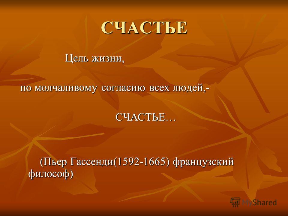 СЧАСТЬЕ Цель жизни, Цель жизни, по молчаливому согласию всех людей,- по молчаливому согласию всех людей,- СЧАСТЬЕ… СЧАСТЬЕ… (Пьер Гассенди(1592-1665) французский философ) (Пьер Гассенди(1592-1665) французский философ)