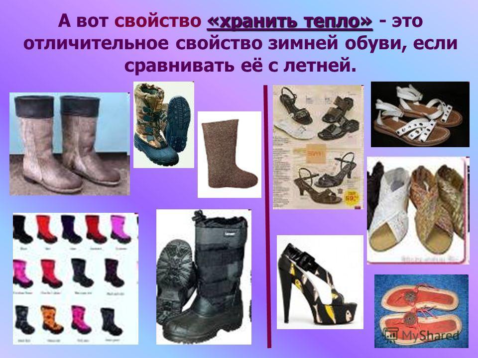 «хранить тепло» А вот свойство «хранить тепло» - это отличительное свойство зимней обуви, если сравнивать её с летней.