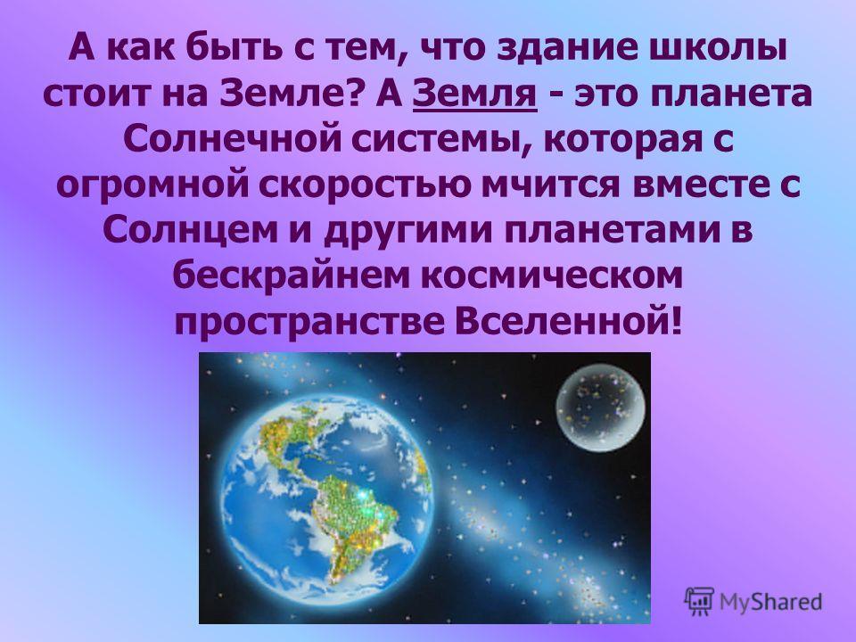 А как быть с тем, что здание школы стоит на Земле? А Земля - это планета Солнечной системы, которая с огромной скоростью мчится вместе с Солнцем и другими планетами в бескрайнем космическом пространстве Вселенной!